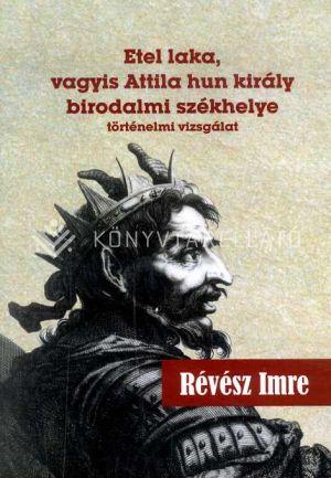 Kép: Etel laka, vagyis Attila hun király birodalmi székhelye - történelmi vizsgálat